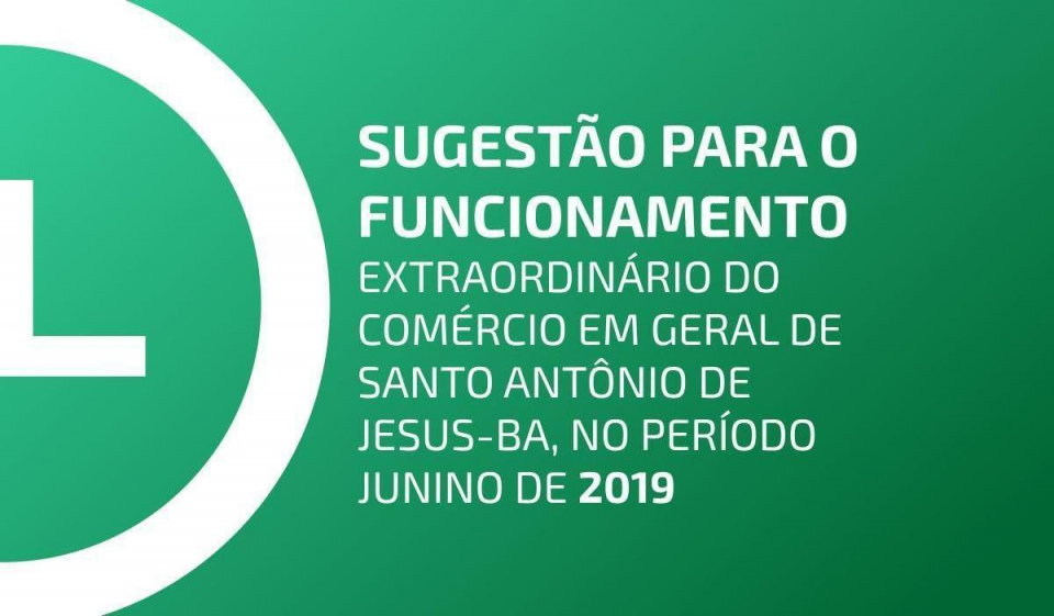 SUGESTÃO PARA O FUNCIONAMENTO EXTRAORDINÁRIO DO COMÉRCIO EM GERAL DE SANTO ANTÔNIO DE JESUS-BA, NO PERÍODO JUNINO DE 2019